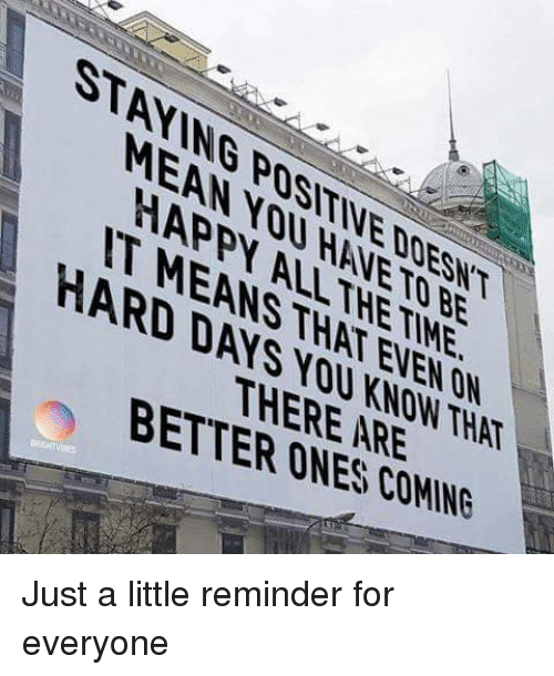 Happy, Mean, and Be Happy: STANING POSITIVE DOESNT  MEAN NOU HANETO BE  HAPPY ALLTHETIME  IT MEANS THAT EVEN ON  HARD DAYS YOU KNOW THAT  THERE ARE  BETTER ONES COMING Just a little reminder for everyone