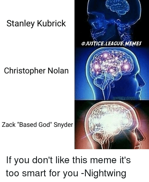 "christopher nolan: Stanley Kubrick  Christopher Nolan  Zack ""Based God"" Snyder  JUSTICELLEAGUE.MEMEs If you don't like this meme it's too smart for you -Nightwing"