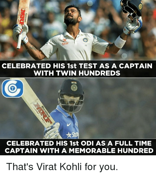 Memes, Twins, and 🤖: Star  CELEBRATED HIS 1st TEST AS A CAPTAIN  WITH TWIN HUNDREDS  CELEBRATED HIS 1st ODI AS A FULL TIME  CAPTAIN WITH A MEMORABLE HUNDRED That's Virat Kohli for you.