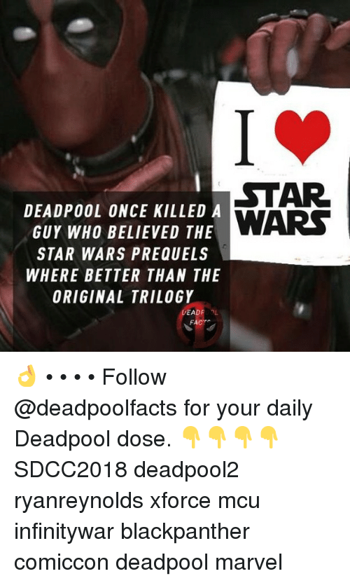 Memes, Star Wars, and Deadpool: STAR  DEADPOOL ONCE KILLED A  GUY WH0 BELIEVED THE  STAR WARS PREQUELS  WHERE BETTER THAN THE  ORIGINAL TRILOGY  FACT 👌 • • • • Follow @deadpoolfacts for your daily Deadpool dose. 👇👇👇👇 SDCC2018 deadpool2 ryanreynolds xforce mcu infinitywar blackpanther comiccon deadpool marvel