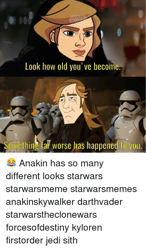 Jedi, Memes, and Sith: STAR  Look how old you've become  Something fai worse has happened to you.  omething fař worse has happened to you 😂 Anakin has so many different looks starwars starwarsmeme starwarsmemes anakinskywalker darthvader starwarstheclonewars forcesofdestiny kyloren firstorder jedi sith