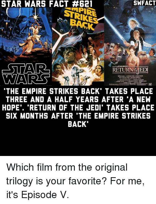 """The Empire Strikes Back: STAR SWFACT  STRIKE  RETURNTE EDT  WARES  THE EMPIRE STRIKES BACK TAKES PLACE  THREE AND A HALF YEARS AFTER A NEW  HOPE"""". """"RETURN OF THE JEDI TAKES PLACE  SIX MONTHS AFTER 'THE EMPIRE STRIKES  BACK Which film from the original trilogy is your favorite? For me, it's Episode V."""