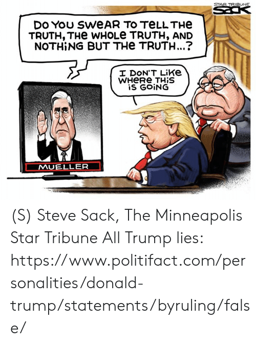 Donald Trump, Minneapolis, and Star: STAR TRIBUNE  DES  DO You SWEAR TO TELLTHE  TRUTH, THe WHOLE TRUTH, AND  NOTHING BUT THe TRUTH...?  I DON'T Like  WHERE THIS  is GOING  MUELLER (S) Steve Sack, The Minneapolis Star Tribune  All Trump lies: https://www.politifact.com/personalities/donald-trump/statements/byruling/false/
