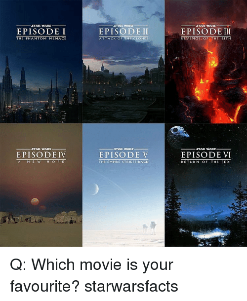 The Empire Strikes Back: ,STAR WARS  EPISODE I  THE PHANTOM MENACE  STAR WARS  EPISODE IV  AC N E W  H O P E  STAR WARS  EPISODE II  ATTACK OF THE CLONES  STAR WARS.  EPISODE V  THE EMPIRE STRIKES BACK  STAR WARS  EPISODE III  REVENGE OF  THE SITH  STAR WARS  EPISODE VI  RETURN OF THE JEDI Q: Which movie is your favourite? starwarsfacts