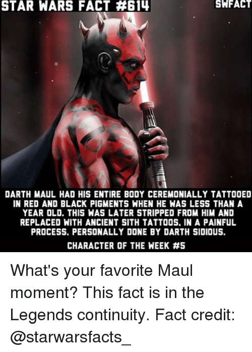 sidious: STAR WARS FACT #614  DARTH MAUL HAD HIS ENTIRE BODY CEREMONIALLY TATTOOED  IN RED AND BLACK PIGMENTS WHEN HE WAS LESS THAN A  YEAR OLD. THIS WAS LATER STRIPPED FROM HIM AND  REPLACED WITH ANCIENT SITH TATTOOS. IN A PAINFUL  PROCESS. PERSONALLY DONE BY DARTH SIDIOUS.  CHARACTER OF THE WEEK What's your favorite Maul moment? This fact is in the Legends continuity. Fact credit: @starwarsfacts_