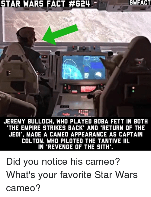 The Empire Strikes Back: STAR WARS FACT 624  JEREMY BULLOCH. WHO PLAYED BOBA FETT IN BOTH  THE EMPIRE STRIKES BACK AND TRETURN OF THE  JEDI MADE A CAMEO APPEARANCE AS CAPTAIN  COLTON. WHO PILOTED THE TANTIVE III  IN 'REVENGE OF THE SITH. Did you notice his cameo? What's your favorite Star Wars cameo?