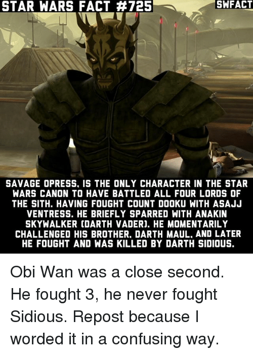 sidious: STAR WARS FACT #725  SAVAGE OPRESS. IS THE ONLY CHARACTER IN THE STAR  WARS CANON TO HAVE BATTLED ALL FOUR LORDS OF  THE SITH. HAVING FOUGHT COUNT DOOKU WITH ASAJJ  VENTRESS. HE BRIEFLY SPARRED WITH ANAKIN  SKYWALKER COARTH VADERJ. HE MOMENTARILY  CHALLENGED HIS BROTHER. DARTH MAUL. AND LATER  HE FOUGHT AND WAS KILLED BY DARTH SIDIOUS. Obi Wan was a close second. He fought 3, he never fought Sidious. Repost because I worded it in a confusing way.