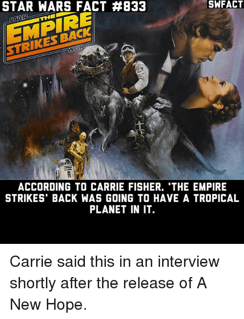 The Empire Strikes Back: STAR WARS FACT #833  THE  ACCORDING TO CARRIE FISHER. THE EMPIRE  STRIKES BACK WAS GOING TO HAVE A TROPICAL  PLANET IN IT Carrie said this in an interview shortly after the release of A New Hope.