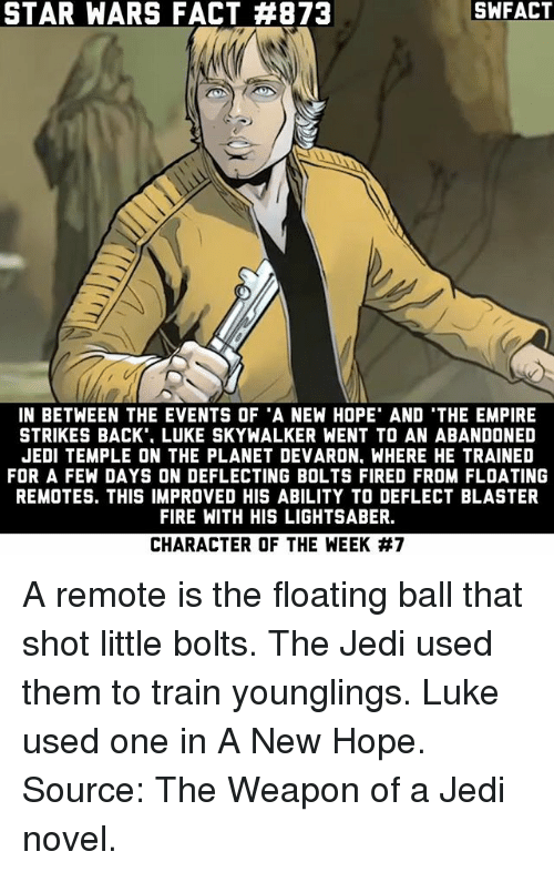 The Empire Strikes Back: STAR WARS FACT #873  SWFACT  IN BETWEEN THE EVENTS OF 'A NEW HOPE' AND 'THE EMPIRE  STRIKES BACK'. LUKE SKYWALKER WENT TO AN ABANDONED  JEDI TEMPLE ON THE PLANET DEVARON, WHERE HE TRAINED  FOR A FEW DAYS ON DEFLECTING BOLTS FIRED FROM FLOATING  REMOTES. THIS IMPROVED HIS ABILITY TO DEFLECT BLASTER  FIRE WITH HIS LIGHTSABER.  CHARACTER OF THE WEEK A remote is the floating ball that shot little bolts. The Jedi used them to train younglings. Luke used one in A New Hope. Source: The Weapon of a Jedi novel.