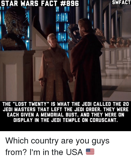 "Jedi, Memes, and Star Wars: STAR  WARS FACT #896  SHFACT  SWFACT  THE ""LOST TWENTY"" IS WHAT THE JEDI CALLED THE 20  JEDI MASTERS THAT LEFT THE JEDI ORDER. THEY WERE  EACH GIVEN A MEMORIAL BUST. AND THEY WERE ON  DISPLAY IN THE JEDI TEMPLE ON CORUSCANT. Which country are you guys from? I'm in the USA 🇺🇸"