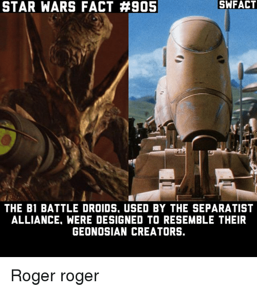 Rogering: STAR WARS FACT #905  SWFACT  THE B1 BATTLE DROIDS. USED BY THE SEPARATIST  ALLIANCE. WERE DESIGNED TO RESEMBLE THEIR  GEONOSIAN CREATORS. Roger roger