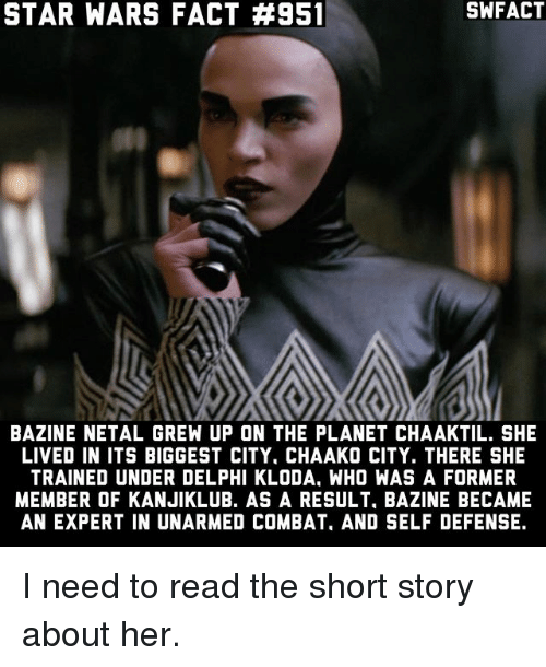 Memes, Star Wars, and Star: STAR WARS FACT #951  SWFACT  BAZINE NETAL GREW UP ON THE PLANET CHAAKTIL. SHE  LIVED IN ITS BIGGEST CITY. CHAAKO CITY. THERE SHE  TRAINED UNDER DELPHI KLODA, WHO WAS A FORMER  MEMBER OF KANJIKLUB. AS A RESULT, BAZINE BECAME  AN EXPERT IN UNARMED COMBAT, AND SELF DEFENSE. I need to read the short story about her.