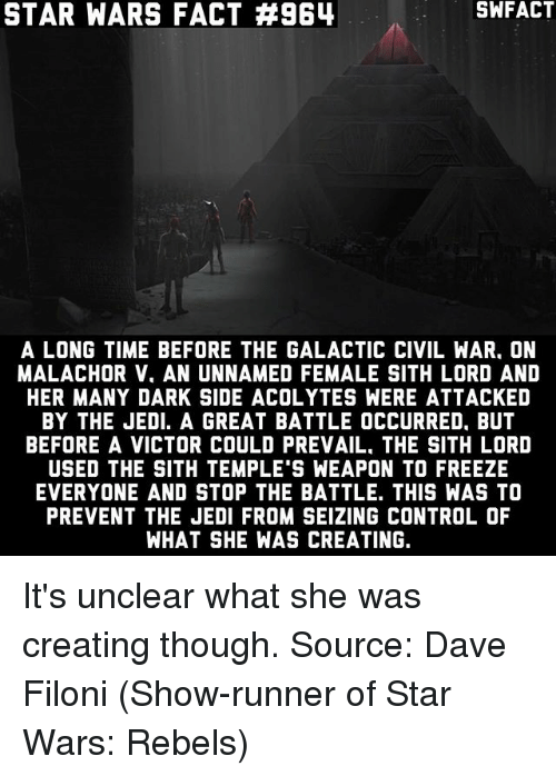 Jedi, Memes, and Sith: STAR WARS FACT #964  SWFACT  A LONG TIME BEFORE THE GALACTIC CIVIL WAR. ON  MALACHOR V. AN UNNAMED FEMALE SITH LORD AND  HER MANY DARK SIDE ACOLYTES WERE ATTACKED  BY THE JEDI. A GREAT BATTLE OCCURRED, BUT  BEFORE A VICTOR COULD PREVAIL, THE SITH LORD  USED THE SITH TEMPLE S WEAPON TO FREEZE  EVERYONE AND STOP THE BATTLE. THIS WAS TO  PREVENT THE JEDI FROM SEIZING CONTROL OF  WHAT SHE WAS CREATING. It's unclear what she was creating though. Source: Dave Filoni (Show-runner of Star Wars: Rebels)