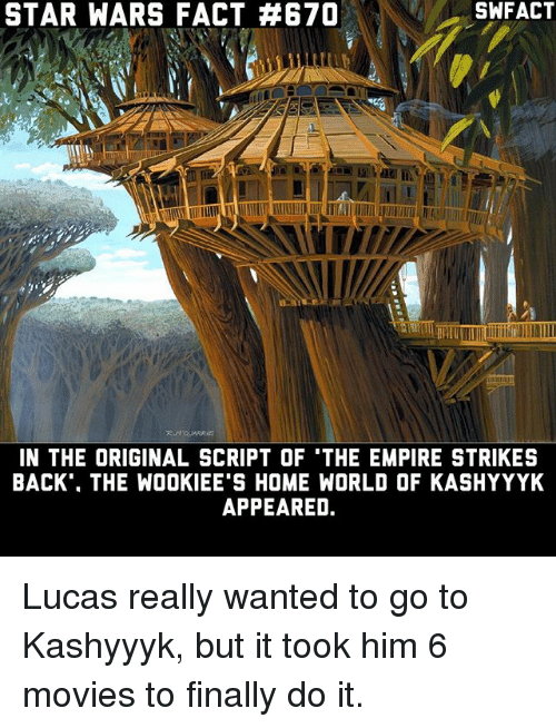 The Empire Strikes Back: STAR WARS FACT AB670  IN THE ORIGINAL SCRIPT OF 'THE EMPIRE STRIKES  BACK THE WOOKIEE'S HOME WORLD OF KASHYYYK  APPEARED. Lucas really wanted to go to Kashyyyk, but it took him 6 movies to finally do it.