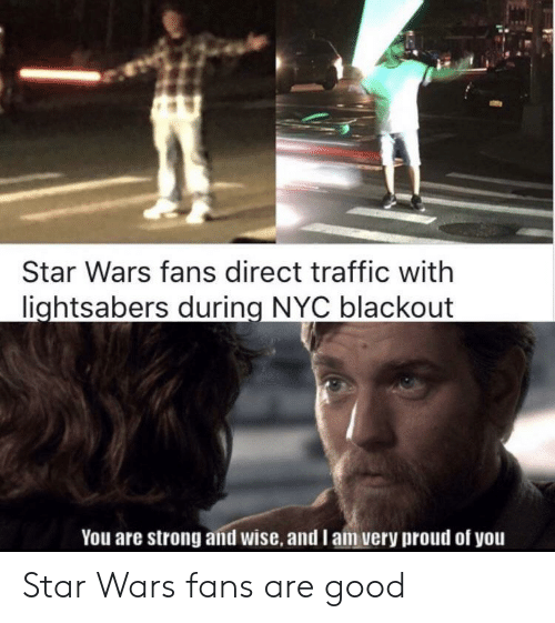 Star Wars, Traffic, and Good: Star Wars fans direct traffic with  lightsabers during NYC blackout  You are strong and wise, and I am very proud of you Star Wars fans are good