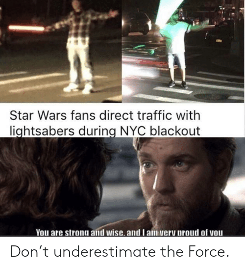 underestimate: Star Wars fans direct traffic with  lightsabers during NYC blackout  You are strong and wise. and l am very proud of vou Don't underestimate the Force.