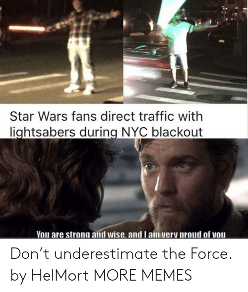 underestimate: Star Wars fans direct traffic with  lightsabers during NYC blackout  You are strong and wise. and l am very proud of vou Don't underestimate the Force. by HelMort MORE MEMES