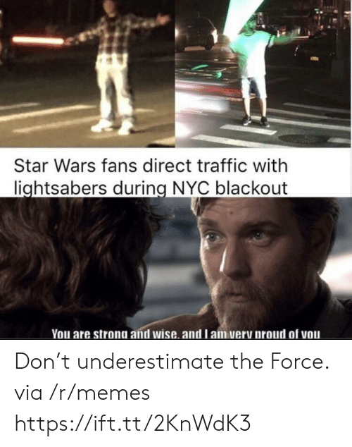 underestimate: Star Wars fans direct traffic with  lightsabers during NYC blackout  You are strong and wise. and l am very proud of vou Don't underestimate the Force. via /r/memes https://ift.tt/2KnWdK3