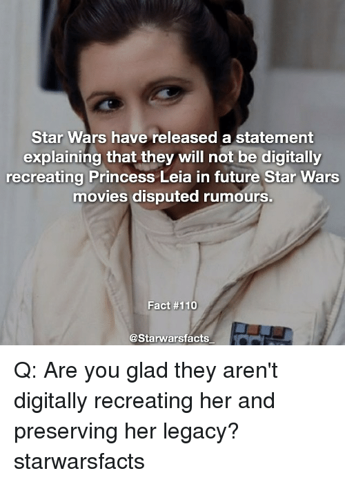 Princess Leia: Star Wars have released a statement  explaining that they will not be digitally  recreating Princess Leia in future Star Wars  movies disputed rumours  Fact #110  @Starwarsfacts Q: Are you glad they aren't digitally recreating her and preserving her legacy? starwarsfacts