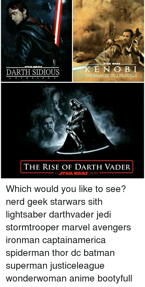 sidious: STAR WARS  STAR WARS  KEN OBL  DARTH SIDIOUS  THE BALANCE OF THE FORCE  THE RISE OF DARTH VADER  A STAR WARS STORY Which would you like to see? nerd geek starwars sith lightsaber darthvader jedi stormtrooper marvel avengers ironman captainamerica spiderman thor dc batman superman justiceleague wonderwoman anime bootyfull