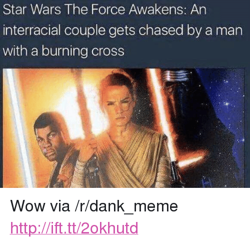 """the force awakens: Star Wars The Force Awakens: An  interracial couple gets chased by a man  with a burning cross <p>Wow via /r/dank_meme <a href=""""http://ift.tt/2okhutd"""">http://ift.tt/2okhutd</a></p>"""