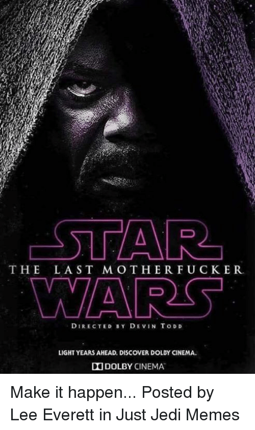 Jedi, Memes, and Star Wars: STAR  WARS  THE LAST MOTHERFUCKER.  DIRECTED BY DEVIN TODD  LIGHT YEARS AHEAD. DISCOVER DOLDY CINEMA.  DOLBY CINEMA. Make it happen...  Posted by Lee Everett in Just Jedi Memes