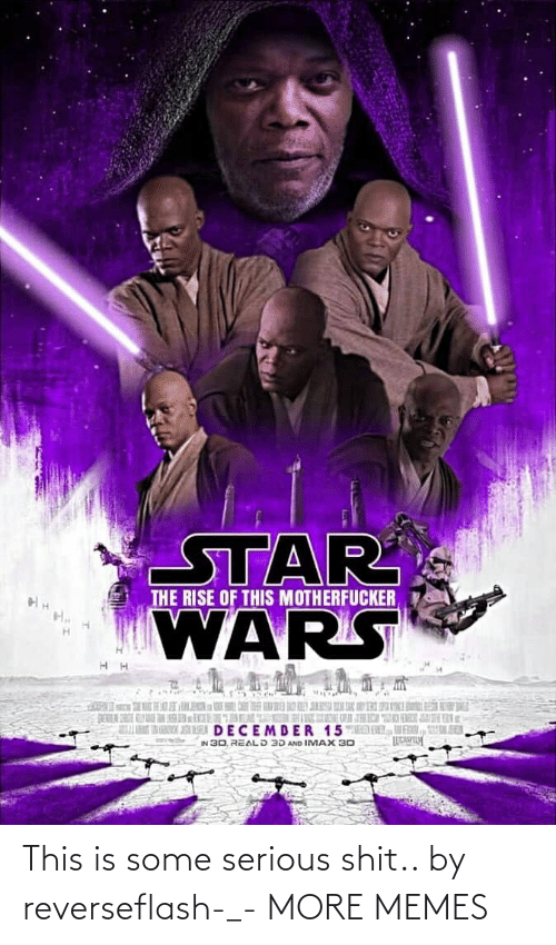 wars: STAR  WARS  THE RISE OF THIS MOTHERFUCKER  K  DECEMDER 15MED DL, VENI, UL SER  IN 30, REALD 3D AND IMAX 30 This is some serious shit.. by reverseflash-_- MORE MEMES