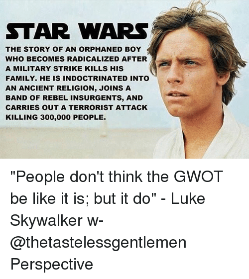 "Be Like, Family, and Luke Skywalker: STAR WARS  THE STORY OF AN ORPHANED BOY  WHO BECOMES RADICALIZED AFTER  A MILITARY STRIKE KILLS HIS  FAMILY. HE IS INDOCTRINATED INTO  AN ANCIENT RELIGION, JOINS A  BAND OF REBEL INSURGENTS, AND  CARRIES OUT A TERRORIST ATTACK  KILLING 300,000 PEOPLE ""People don't think the GWOT be like it is; but it do"" - Luke Skywalker w- @thetastelessgentlemen Perspective"