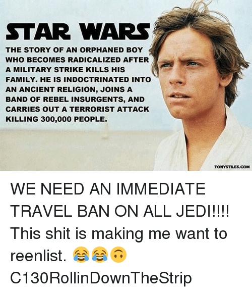 Family, Jedi, and Memes: STAR WARS  THE STORY OF AN ORPHANED BOY  WHO BECOMES RADICALIZED AFTER  A MILITARY STRIKE KILLS HIS  FAMILY. HE IS INDOCTRINATED INTO  AN ANCIENT RELIGION, JOINS A  BAND OF REBEL INSURGENTS, AND  CARRIES OUT A TERRORIST ATTACK  KILLING 300,000 PEOPLE  TONYSTILES.COM WE NEED AN IMMEDIATE TRAVEL BAN ON ALL JEDI!!!! This shit is making me want to reenlist. 😂😂🙃 C130RollinDownTheStrip