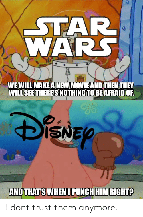 Star Wars, Star, and Make A: STAR  WARS  WEWILL MAKE A NEW MOVIEAND THEN THEY  WILLSEE THERES NOTHINGTOBEAFRAID OF.  ISN  AND THAT'SWHENDPUNCHHIM RIGHT I dont trust them anymore.