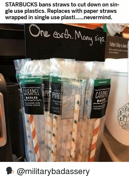 Memes, Starbucks, and Coffee: STARBUCKS bans straws to cut down on sin  gle use plastics. Replaces with paper straws  wrapped in single use plasti...nevermind.  ne easth.any Sips  thr's Day s o  STA B  STARBUCKS  ARAMEL APP PINE  FLAVO  TEA  LAVORED ICED  COFFEE STRAW  FLAVORI  O COFFEE  RRAVORED  01DE 🗣 @militarybadassery