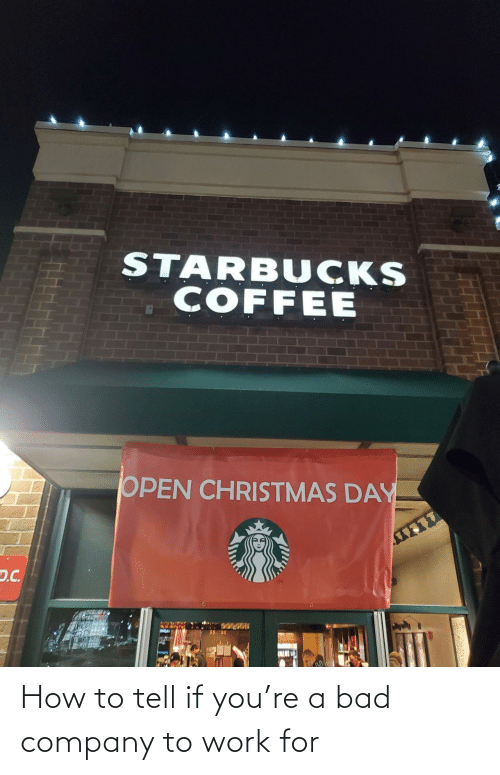 company: STARBUCKS  COFFEE  OPEN CHRISTMAS DAY  D.C. How to tell if you're a bad company to work for