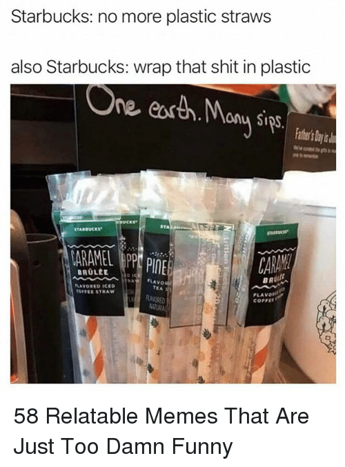 Funny, Memes, and Shit: Starbucks: no more plastic straws  also Starbucks: wrap that shit in plastic  ne eosth.ony Sips.  thr's ty  STA  STARBUCES  ARAMEL PP PInE  CARAM  BR  FLAVO  TEA  LAVORED ICED  OFFEE STRAW  PLAVOR  LA  RAVORE 58 Relatable Memes That Are Just Too Damn Funny