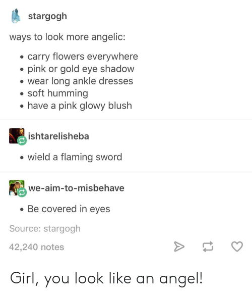 Angelic: stargogh  ways to look more angelic:  carry flowers everywhere  pink or gold eye shadow  e wear long ankle dresses  . soft humming  have a pink glowy blush  ishtarelisheba  wield a flaming sword  we-aim-to-misbehave  Be covered in eyes  Source: stargogh  42,240 notes Girl, you look like an angel!