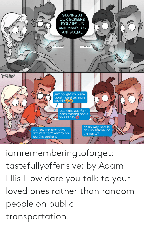 Last Night Was Fun: STARING AT  OUR SCREENS  ISOLATES US  AND MAKES US  ANTISOCIAL  ean on doors  Do not lean o  ADAM ELLIS  BUZZFEED  just bought my plane  ticket home! tell mom i  say hilll e  last night was fun!  been thinking about  son  you all day  just saw the new baby  pictures! can't wait to see  you this weekend  on my way! shouldi  pick up snacks for  the party? iamrememberingtoforget: tastefullyoffensive:  by Adam Ellis  How dare you talk to your loved ones rather than random people on public transportation.