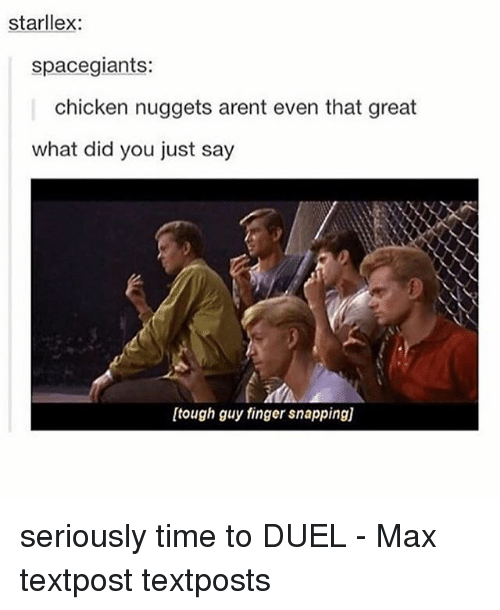 Memes, Chicken, and Time: starllex:  spacegiants:  chicken nuggets arent even that great  what did you just say  [tough guy finger snapping)] seriously time to DUEL - Max textpost textposts