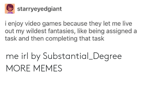 Dank, Memes, and Target: starryeyedgiant  i enjoy video games because they let me live  out my wildest fantasies, like being assigned a  task and then completing that task me irl by Substantial_Degree MORE MEMES
