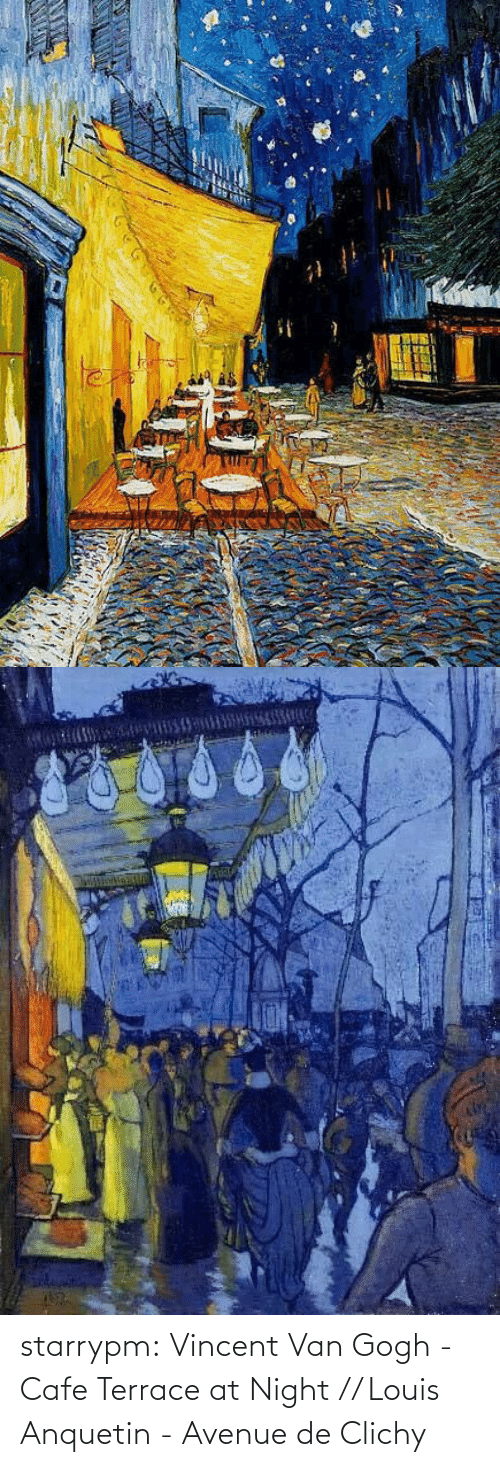 At Night: starrypm:  Vincent Van Gogh - Cafe Terrace at Night // Louis Anquetin - Avenue de Clichy