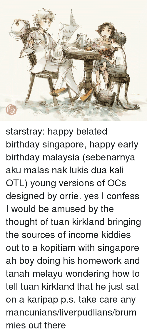 Birthday, Target, and Tumblr: starstray:  happy belated birthday singapore, happy early birthday malaysia (sebenarnya aku malas nak lukis dua kali OTL) young versions of OCs designed by orrie. yes I confess I would be amused by the thought of tuan kirkland bringing the sources of income kiddies out to a kopitiam with singapore ah boy doing his homework and tanah melayu wondering how to tell tuan kirkland that he just sat on a karipap p.s. take care any mancunians/liverpudlians/brummies out there