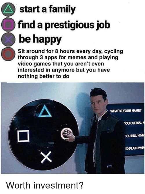 Family, Memes, and Video Games: start a family  find a prestigious job  be happy  Sit around for 8 hours every day, cycling  through 3 apps for memes and playing  video games that you aren't even  interested in anymore but you have  nothing better to deo  WHAT IS YOUR NAME?  OUR SERIALN  EXPLAIN WH