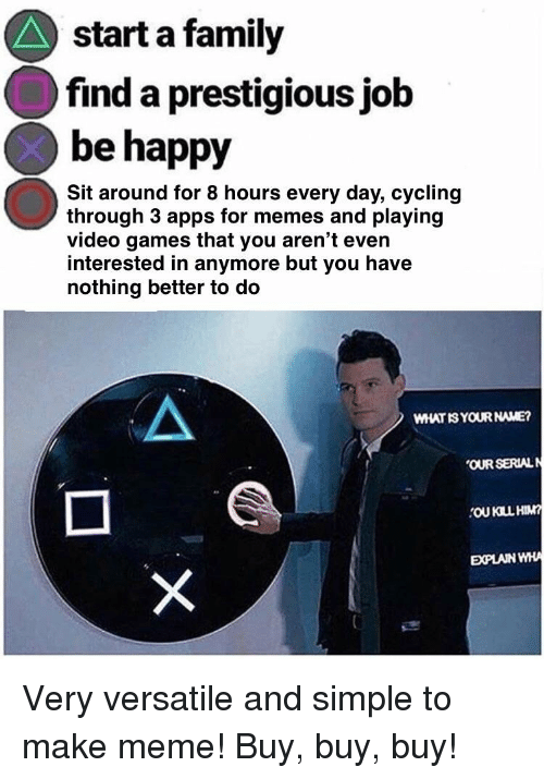 Family, Meme, and Memes: start a family  find a prestigious job  be happy  Sit around for 8 hours every day, cycling  through 3 apps for memes and playing  video games that you aren't even  interested in anymore but you have  nothing better to do  WHATIS YOUR NAME?  OUR SERIALN  EXPLAIN WHA