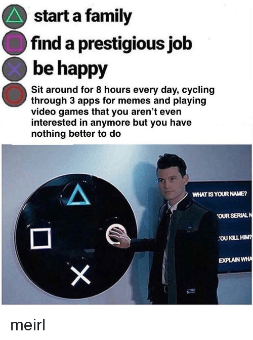 Family, Memes, and Video Games: start a family  find a prestigious job  be happy  Sit around for 8 hours every day, cycling  through 3 apps for memes and playing  video games that you aren't even  interested in anymore but you have  nothing better to do  WHAT IS YOUR NAME?  OUR SERIALN  OU KILL HIM  EXPLAIN WHA meirl