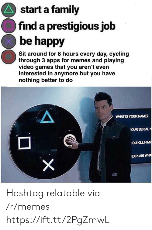 Family, Memes, and Video Games: start a family  find a prestigious job  be happy  Sit around for 8 hours every day, cycling  through 3 apps for memes and playing  video games that you aren't even  interested in anymore but you have  nothing better to do  WHAT IS YOUR NAME?  OUR SERIALN  OU KILL HIM  EXPLAIN WHA Hashtag relatable via /r/memes https://ift.tt/2PgZmwL