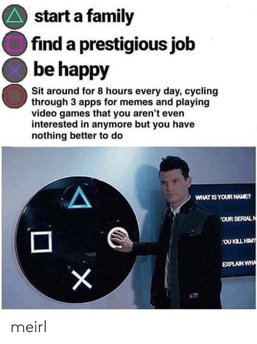 Family, Memes, and Video Games: start a family  find a prestigious job  be happy  Sit around for 8 hours every day, cycling  through 3 apps for memes and playing  video games that you aren't even  interested in anymore but you have  nothing better to do  WHAT IS YOUR NAME?  OUR SERIALN  OU KLL HIN?  EXPLAIN WHA  X meirl