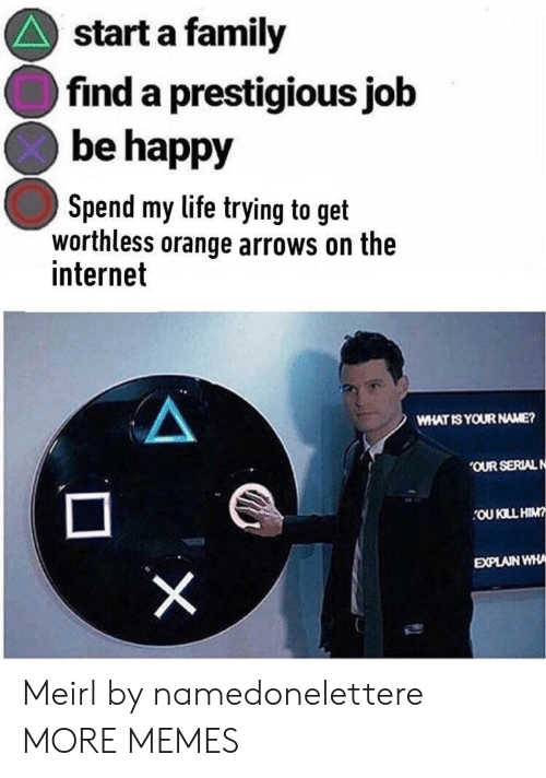 Dank, Family, and Internet: start a family  find a prestigious job  be happy  Spend my life trying to get  worthless orange arrows on the  internet  WHAT IS YOUR NAME?  OUR SERIAL N  OU KILL HIM  EXPLAIN WHA Meirl by namedonelettere MORE MEMES
