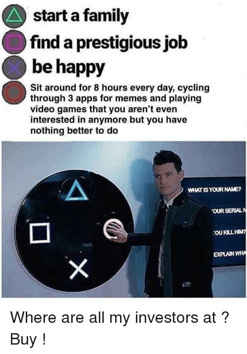 Family, Memes, and Video Games: start a family  find a prestigious jolb  be happy  Sit around for 8 hours every day, cycling  through 3 apps for memes and playing  video games that you aren't even  interested in anymore but you have  nothing better to do  WHATIS YOUR NAME?  OUR SERIAL  EXPLAIN WH