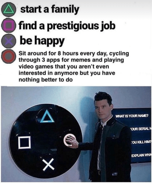 Family, Memes, and Video Games: start a family  find a prestigious jolb  be happy  Sit around for 8 hours every day, cycling  through 3 apps for memes and playing  video games that you aren't even  interested in anymore but you have  nothing better to do  WHAT IS YOUR NAME?  OUR SERIALN  OU KILL HIM  EPLAN WHA