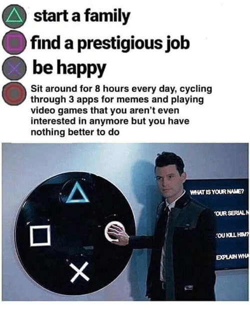 Family, Memes, and Video Games: start a family  find a prestigious jolb  be happy  Sit around for 8 hours every day, cycling  through 3 apps for memes and playing  video games that you aren't even  interested in anymore but you have  nothing better to deo  WHAT IS YOUR NAME?  OUR SERIALN  EXPLAIN WHA
