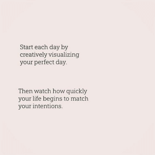 Life, Match, and Watch: Start each day by  creatively visualizing  your perfect day  Then watch how quickly  your life begins to match  your intentions.