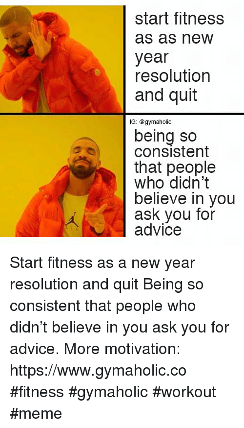 Workout Meme: start fitness  as as new  year  resolution  and quit  lG: @gymaholic  being so  consistent  that people  who didn't  believe in you  ask you for  advice Start fitness as a new year resolution and quit  Being so consistent that people who didn't believe in you ask you for advice.  More motivation: https://www.gymaholic.co  #fitness #gymaholic #workout #meme